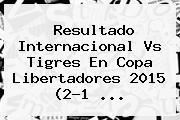 Resultado <b>Internacional Vs Tigres</b> En Copa Libertadores 2015 (2-1 <b>...</b>