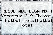 RESULTADO <b>LIGA MX</b> | Veracruz 2-0 Chivas - Futbol TotalFutbol Total