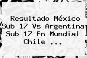 Resultado <b>México Sub 17 Vs Argentina Sub 17</b> En Mundial Chile <b>...</b>