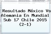 Resultado <b>México Vs Alemania</b> En Mundial <b>Sub 17</b> Chile 2015 (2-1)