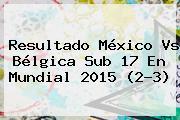 Resultado <b>México Vs Bélgica Sub 17</b> En Mundial 2015 (2-3)