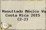 Resultado <b>México Vs Costa Rica 2015</b> (2-2)