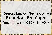 Resultado <b>México Vs Ecuador</b> En Copa América <b>2015</b> (1-2)