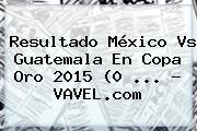 Resultado <b>México Vs Guatemala</b> En <b>Copa Oro 2015</b> (0 <b>...</b> - VAVEL.com
