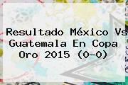 Resultado <b>México Vs Guatemala</b> En <b>Copa Oro 2015</b> (0-0)