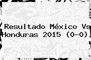 Resultado <b>México Vs Honduras</b> 2015 (0-0)