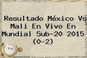 Resultado <b>México Vs Mali</b> En Vivo En Mundial Sub-20 2015 (0-2)