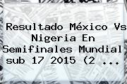 <b>Resultado México Vs Nigeria</b> En Semifinales Mundial <b>sub 17</b> 2015 (2 <b>...</b>