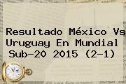 Resultado <b>México Vs Uruguay</b> En Mundial Sub-20 2015 (2-1)