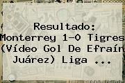 Resultado: <b>Monterrey</b> 1-0 <b>Tigres</b> (Vídeo Gol De Efraín Juárez) Liga <b>...</b>