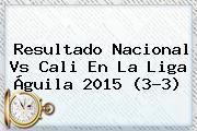 Resultado <b>Nacional Vs Cali</b> En La Liga Águila 2015 (3-3)