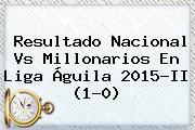 Resultado Nacional Vs Millonarios En <b>Liga Águila</b> 2015-II (1-0)