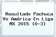 Resultado <b>Pachuca Vs América</b> En Liga MX 2015 (0-3)