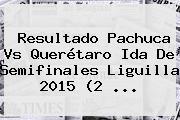 Resultado <b>Pachuca Vs Querétaro</b> Ida De Semifinales Liguilla 2015 (2 <b>...</b>