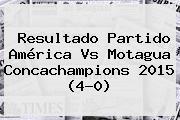 Resultado Partido <b>América Vs Motagua</b> Concachampions 2015 (4-0)