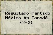 Resultado <b>Partido México</b> Vs Canadá (2-0)