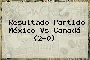 Resultado Partido <b>México Vs Canadá</b> (2-0)