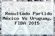 Resultado Partido <b>México</b> Vs Uruguay, <b>FIBA 2015</b>