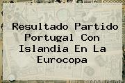 Resultado Partido Portugal Con <b>Islandia</b> En La Eurocopa