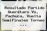 Resultado Partido <b>Querétaro Vs</b>. <b>Pachuca</b>, Vuelta Semifinales Torneo <b>...</b>