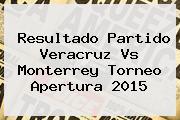 Resultado Partido <b>Veracruz Vs Monterrey</b> Torneo Apertura 2015