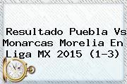Resultado <b>Puebla Vs Monarcas</b> Morelia En Liga MX 2015 (1-3)