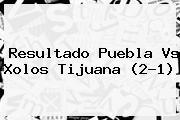 Resultado <b>Puebla Vs</b> Xolos <b>Tijuana</b> (2-1)