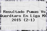 Resultado <b>Pumas Vs Querétaro</b> En Liga MX 2015 (2-1)
