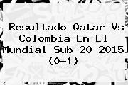 Resultado <b>Qatar</b> Vs Colombia En El Mundial Sub-20 2015 (0-1)