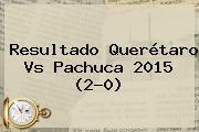 Resultado <b>Querétaro Vs Pachuca 2015</b> (2-0)