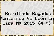 Resultado Rayados <b>Monterrey Vs León</b> En Liga MX 2015 (4-0)