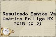 Resultado <b>Santos Vs América</b> En Liga MX 2015 (0-2)