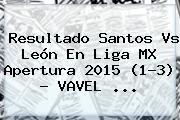 Resultado <b>Santos Vs León</b> En Liga MX Apertura 2015 (1-3) - VAVEL <b>...</b>