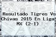 Resultado <b>Tigres Vs Chivas 2015</b> En Liga MX (2-1)