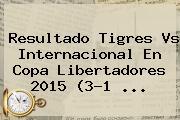 Resultado <b>Tigres Vs Internacional</b> En Copa Libertadores 2015 (3-1 <b>...</b>