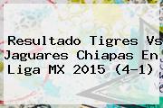 Resultado <b>Tigres Vs Jaguares</b> Chiapas En Liga MX 2015 (4-1)
