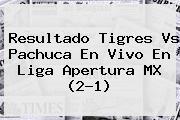 Resultado <b>Tigres Vs Pachuca</b> En Vivo En Liga Apertura MX (2-1)