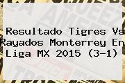 Resultado <b>Tigres Vs</b> Rayados <b>Monterrey</b> En Liga MX 2015 (3-1)