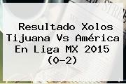 Resultado Xolos <b>Tijuana Vs América</b> En Liga MX 2015 (0-2)