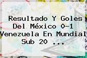 Resultado Y Goles Del <b>México</b> 0-1 <b>Venezuela</b> En Mundial Sub 20 ...