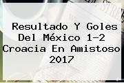 Resultado Y Goles Del <b>México</b> 1-2 <b>Croacia</b> En Amistoso <b>2017</b>