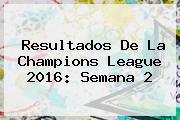 Resultados De La <b>Champions League 2016</b>: Semana 2