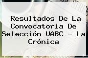 Resultados De La Convocatoria De Selección <b>UABC</b> - La Crónica