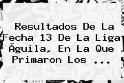 Resultados De La Fecha 13 De La <b>Liga Águila</b>, En La Que Primaron Los <b>...</b>