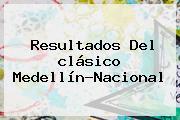 Resultados Del <b>clásico Medellín</b>-<b>Nacional</b>