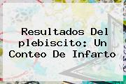 <b>Resultados</b> Del <b>plebiscito</b>: Un Conteo De Infarto