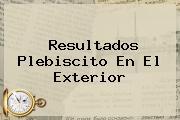 <b>Resultados Plebiscito</b> En El Exterior