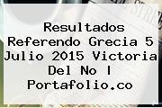 Resultados Referendo <b>Grecia</b> 5 Julio 2015 Victoria Del No | Portafolio.co