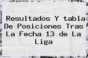 Resultados Y <b>tabla De Posiciones</b> Tras La Fecha 13 <b>de La Liga</b>