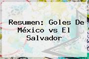 Resumen: Goles De México <b>vs</b> El <b>Salvador</b>